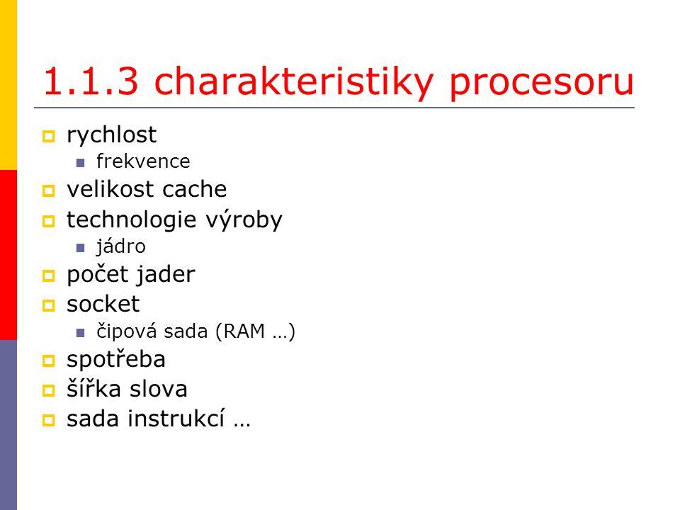 1.1.3 charakteristiky procesoru  rychlost frekvence  velikost cache  technologie výroby jádro  počet jader  socket čipová sada (RAM …)  spotřeba  šířka slova  sada instrukcí …