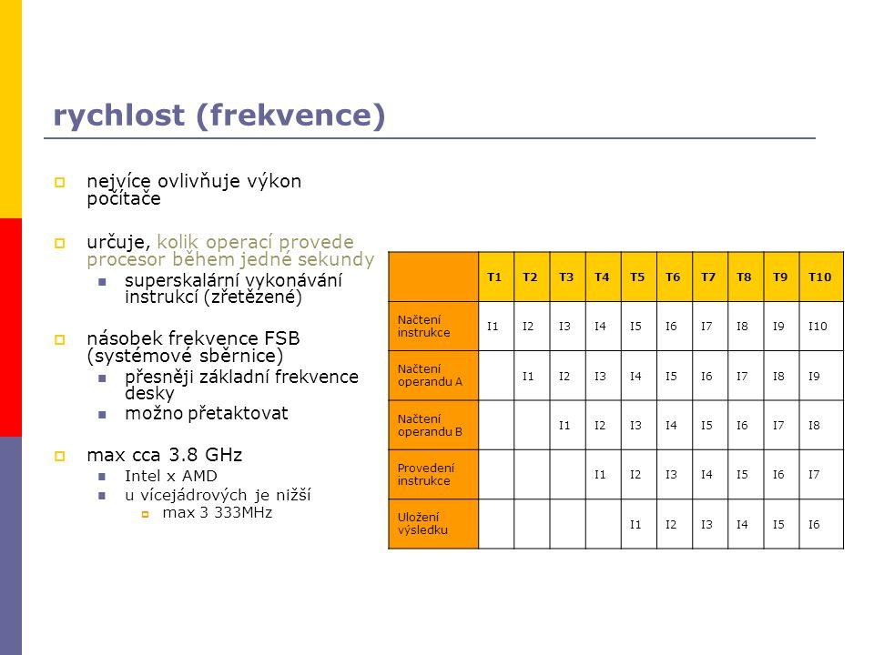 rychlost (frekvence)  nejvíce ovlivňuje výkon počítače  určuje, kolik operací provede procesor během jedné sekundy superskalární vykonávání instrukcí (zřetězené)  násobek frekvence FSB (systémové sběrnice) přesněji základní frekvence desky možno přetaktovat  max cca 3.8 GHz Intel x AMD u vícejádrových je nižší  max 3 333MHz T1T2T3T4T5T6T7T8T9T10 Načtení instrukce I1I2I3I4I5I6I7I8I9I10 Načtení operandu A I1I2I3I4I5I6I7I8I9 Načtení operandu B I1I2I3I4I5I6I7I8 Provedení instrukce I1I2I3I4I5I6I7 Uložení výsledku I1I2I3I4I5I6