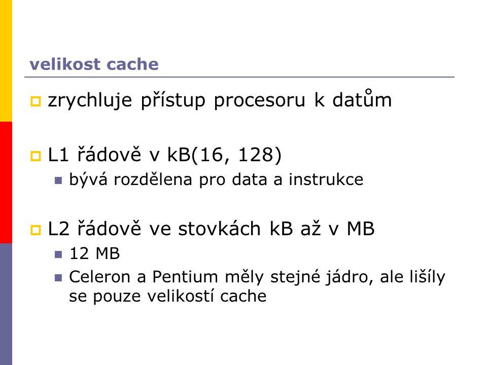 velikost cache  zrychluje přístup procesoru k datům  L1 řádově v kB(16, 128) bývá rozdělena pro data a instrukce  L2 řádově ve stovkách kB až v MB 12 MB Celeron a Pentium měly stejné jádro, ale lišíly se pouze velikostí cache