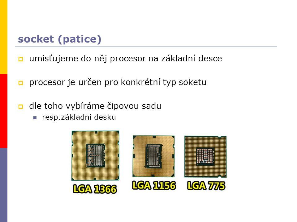 socket (patice)  umisťujeme do něj procesor na základní desce  procesor je určen pro konkrétní typ soketu  dle toho vybíráme čipovou sadu resp.základní desku