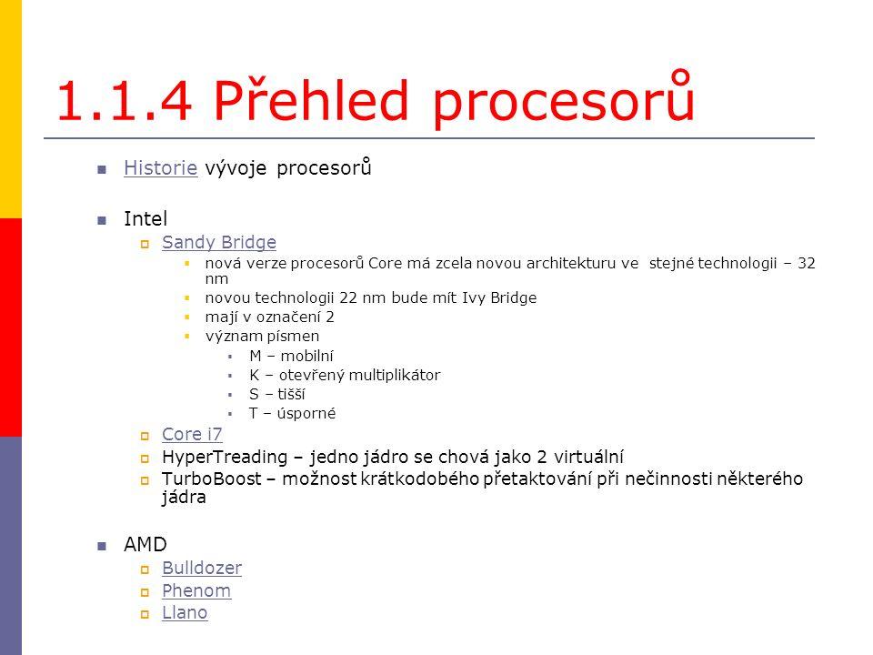 1.1.4 Přehled procesorů Historie vývoje procesorů Historie Intel  Sandy Bridge Sandy Bridge  nová verze procesorů Core má zcela novou architekturu ve stejné technologii – 32 nm  novou technologii 22 nm bude mít Ivy Bridge  mají v označení 2  význam písmen  M – mobilní  K – otevřený multiplikátor  S – tišší  T – úsporné  Core i7 Core i7  HyperTreading – jedno jádro se chová jako 2 virtuální  TurboBoost – možnost krátkodobého přetaktování při nečinnosti některého jádra AMD  Bulldozer Bulldozer  Phenom Phenom  Llano Llano