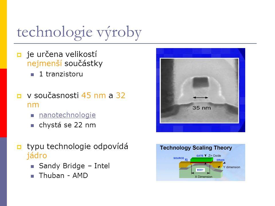 technologie výroby  je určena velikostí nejmenší součástky 1 tranzistoru  v současnosti 45 nm a 32 nm nanotechnologie chystá se 22 nm  typu technologie odpovídá jádro Sandy Bridge – Intel Thuban - AMD