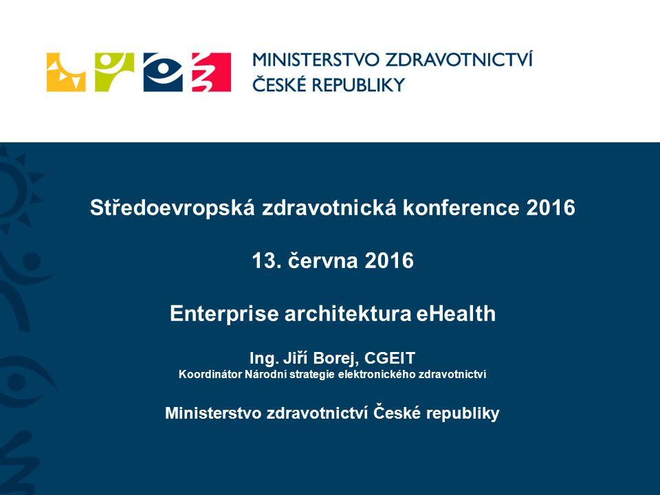 Středoevropská zdravotnická konference 2016 13. června 2016 Enterprise architektura eHealth Ing.