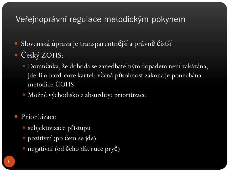 Veřejnoprávní regulace metodickým pokynem Slovenská úprava je transparentn ě jší a právn ě č istší Č eský ZOHS: Domn ě nka, že dohoda se zanedbatelným dopadem není zakázána, jde-li o hard-core kartel: v ě cná p ů sobnost zákona je ponechána metodice ÚOHS Možné východisko z absurdity: prioritizace Prioritizace subjektivizace p ř ístupu pozitivní (po č em se jde) negativní (od č eho dát ruce pry č ) 5