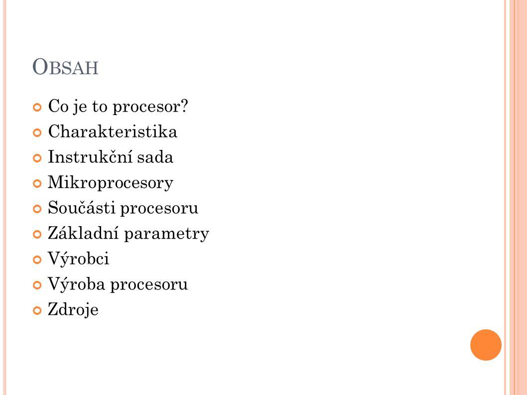 O BSAH Co je to procesor? Charakteristika Instrukční sada Mikroprocesory Součásti procesoru Základní parametry Výrobci Výroba procesoru Zdroje