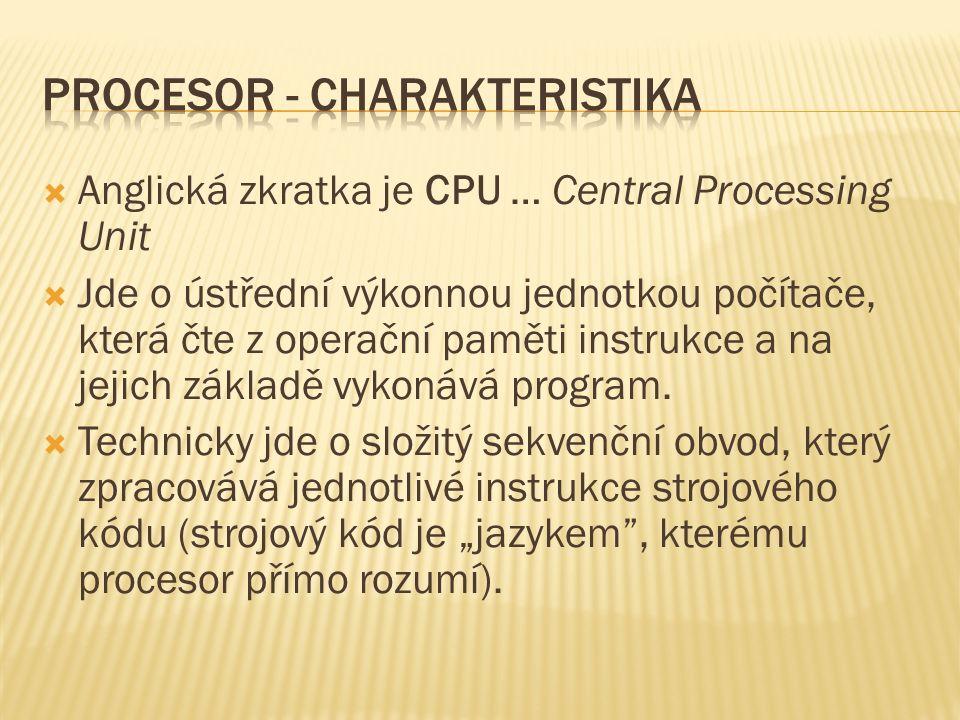  Anglická zkratka je CPU … Central Processing Unit  Jde o ústřední výkonnou jednotkou počítače, která čte z operační paměti instrukce a na jejich základě vykonává program.