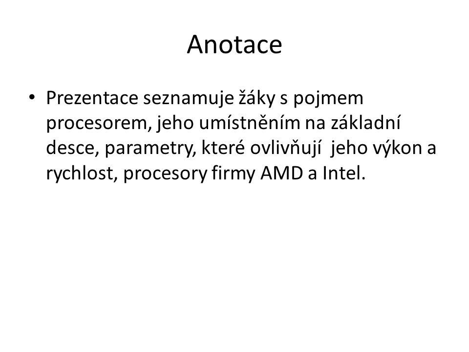 Anotace Prezentace seznamuje žáky s pojmem procesorem, jeho umístněním na základní desce, parametry, které ovlivňují jeho výkon a rychlost, procesory
