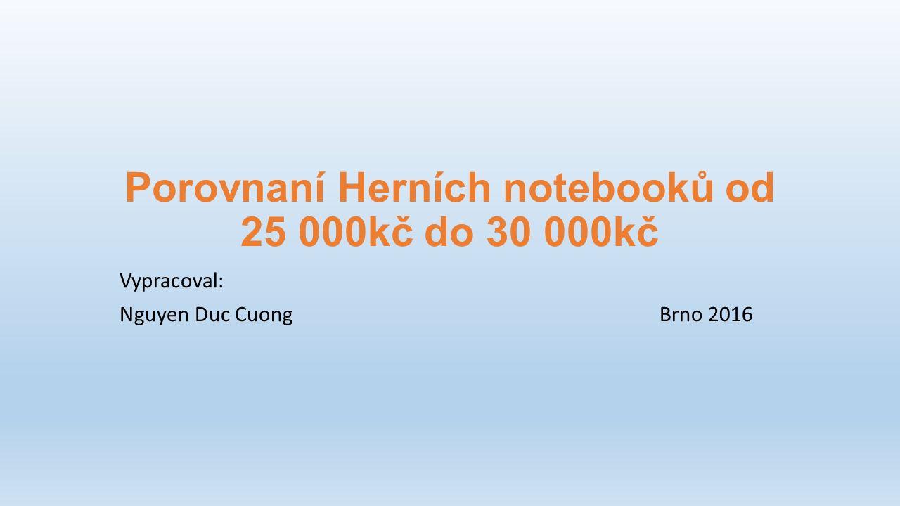 Porovnaní Herních notebooků od 25 000kč do 30 000kč Vypracoval: Nguyen Duc CuongBrno 2016