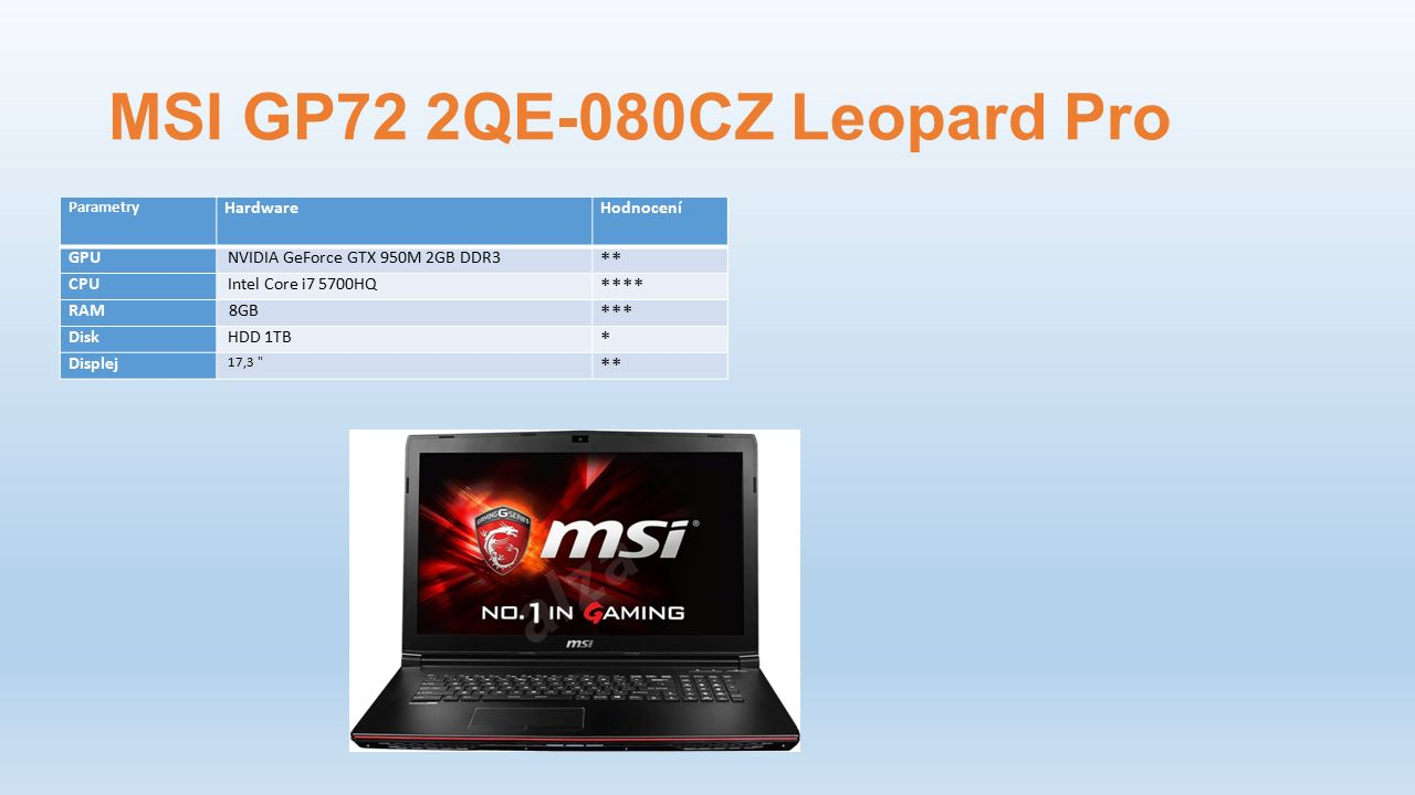 MSI GP72 2QE-080CZ Leopard Pro Parametry HardwareHodnocení GPU NVIDIA GeForce GTX 950M 2GB DDR3 ** CPU Intel Core i7 5700HQ **** RAM 8GB *** Disk HDD 1TB * Displej 17,3 **