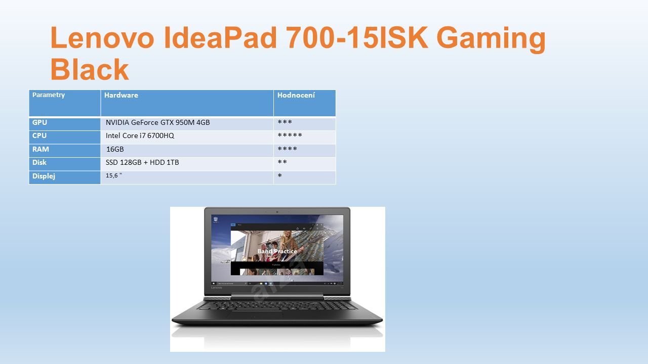 Lenovo IdeaPad 700-15ISK Gaming Black Parametry HardwareHodnocení GPU NVIDIA GeForce GTX 950M 4GB *** CPU Intel Core i7 6700HQ ***** RAM 16GB **** Disk SSD 128GB + HDD 1TB ** Displej 15,6 *