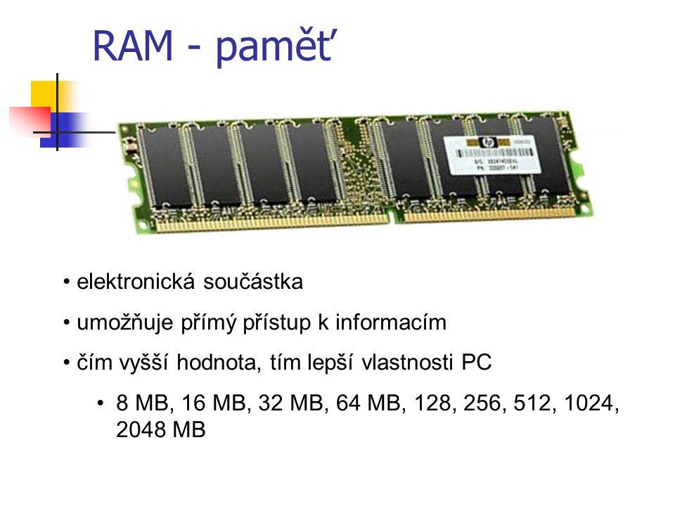 RAM - paměť elektronická součástka umožňuje přímý přístup k informacím čím vyšší hodnota, tím lepší vlastnosti PC 8 MB, 16 MB, 32 MB, 64 MB, 128, 256, 512, 1024, 2048 MB