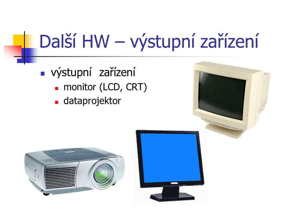 Další HW – výstupní zařízení výstupní zařízení monitor (LCD, CRT) dataprojektor