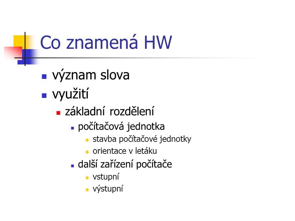 Co znamená HW význam slova využití základní rozdělení počítačová jednotka stavba počítačové jednotky orientace v letáku další zařízení počítače vstupní výstupní