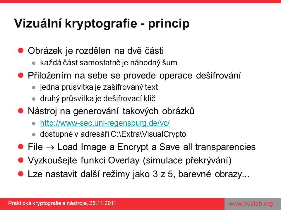 www.buslab.org Praktická kryptografie a nástroje, 25.11.2011 Vizuální kryptografie - princip Obrázek je rozdělen na dvě části ●každá část samostatně j