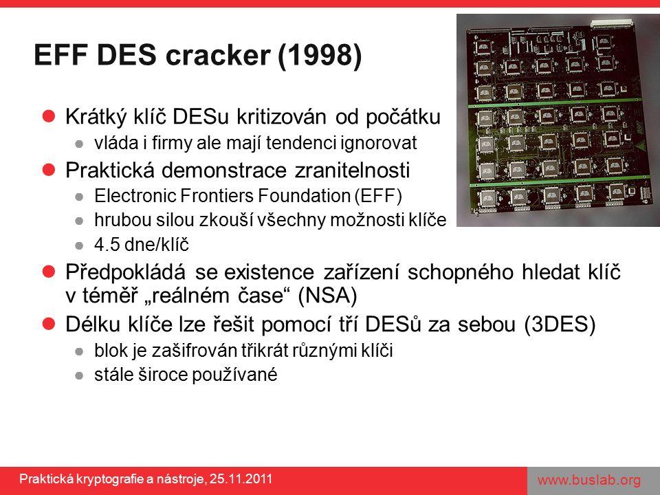 """www.buslab.org Praktická kryptografie a nástroje, 25.11.2011 EFF DES cracker (1998) Krátký klíč DESu kritizován od počátku ●vláda i firmy ale mají tendenci ignorovat Praktická demonstrace zranitelnosti ●Electronic Frontiers Foundation (EFF) ●hrubou silou zkouší všechny možnosti klíče ●4.5 dne/klíč Předpokládá se existence zařízení schopného hledat klíč v téměř """"reálném čase (NSA) Délku klíče lze řešit pomocí tří DESů za sebou (3DES) ●blok je zašifrován třikrát různými klíči ●stále široce používané"""