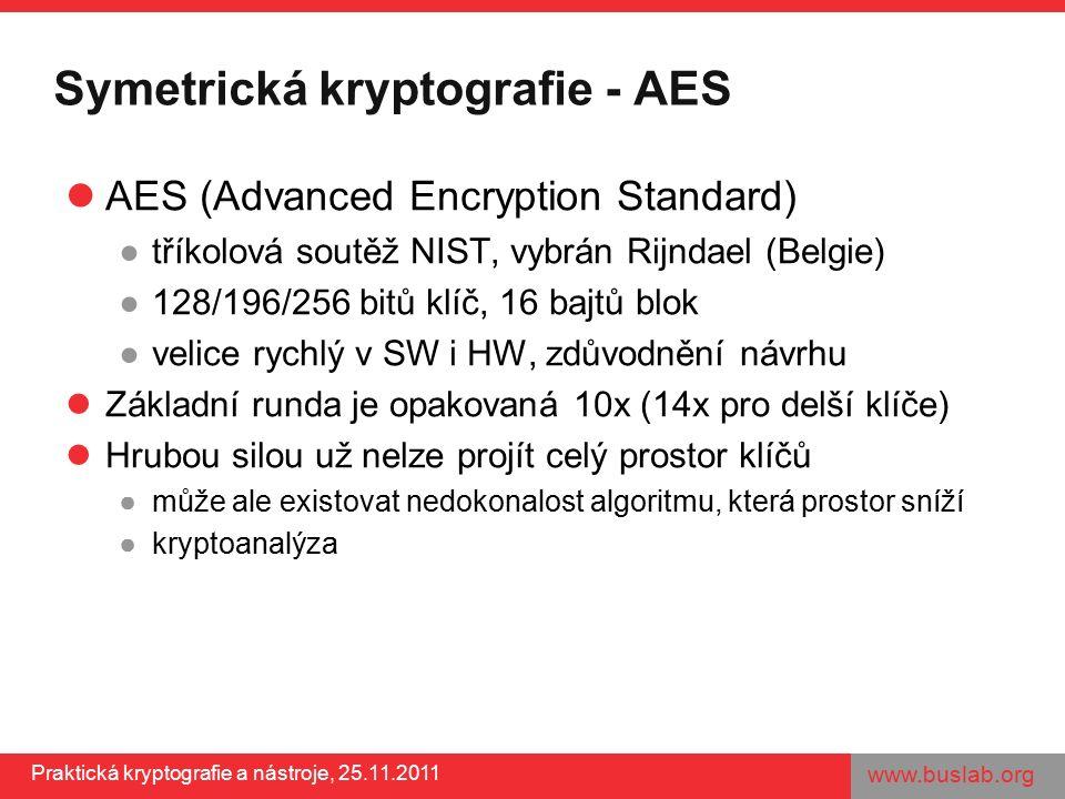 www.buslab.org Praktická kryptografie a nástroje, 25.11.2011 Symetrická kryptografie - AES AES (Advanced Encryption Standard) ●tříkolová soutěž NIST, vybrán Rijndael (Belgie) ●128/196/256 bitů klíč, 16 bajtů blok ●velice rychlý v SW i HW, zdůvodnění návrhu Základní runda je opakovaná 10x (14x pro delší klíče) Hrubou silou už nelze projít celý prostor klíčů ●může ale existovat nedokonalost algoritmu, která prostor sníží ●kryptoanalýza