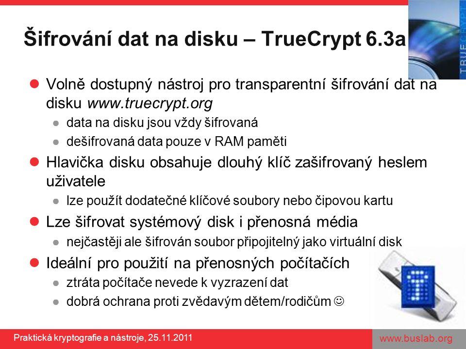 www.buslab.org Praktická kryptografie a nástroje, 25.11.2011 Šifrování dat na disku – TrueCrypt 6.3a Volně dostupný nástroj pro transparentní šifrování dat na disku www.truecrypt.org ●data na disku jsou vždy šifrovaná ●dešifrovaná data pouze v RAM paměti Hlavička disku obsahuje dlouhý klíč zašifrovaný heslem uživatele ●lze použít dodatečné klíčové soubory nebo čipovou kartu Lze šifrovat systémový disk i přenosná média ●nejčastěji ale šifrován soubor připojitelný jako virtuální disk Ideální pro použití na přenosných počítačích ●ztráta počítače nevede k vyzrazení dat ●dobrá ochrana proti zvědavým dětem/rodičům