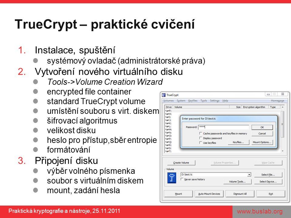 www.buslab.org Praktická kryptografie a nástroje, 25.11.2011 TrueCrypt – praktické cvičení 1.Instalace, spuštění systémový ovladač (administrátorské práva) 2.Vytvoření nového virtuálního disku Tools->Volume Creation Wizard encrypted file container standard TrueCrypt volume umístění souboru s virt.