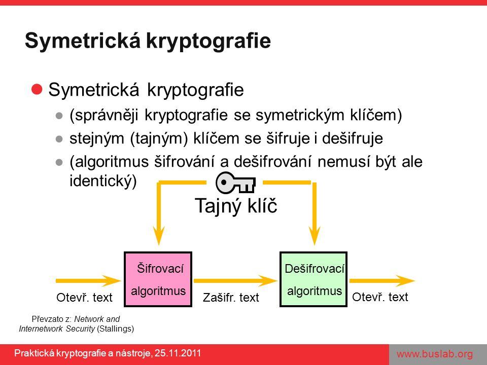 www.buslab.org Praktická kryptografie a nástroje, 25.11.2011 Symetrická kryptografie ●(správněji kryptografie se symetrickým klíčem) ●stejným (tajným) klíčem se šifruje i dešifruje ●(algoritmus šifrování a dešifrování nemusí být ale identický) Šifrovací algoritmus Dešifrovací algoritmus Tajný klíč Otevř.