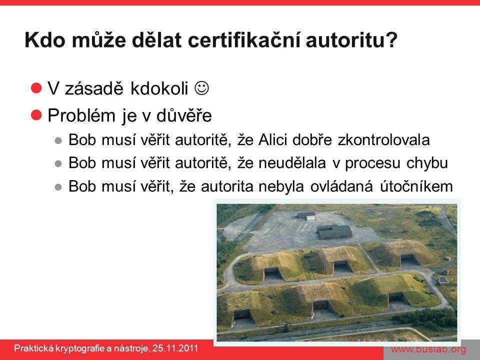www.buslab.org Praktická kryptografie a nástroje, 25.11.2011 Kdo může dělat certifikační autoritu? V zásadě kdokoli Problém je v důvěře ●Bob musí věři