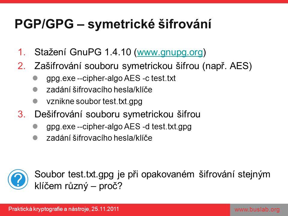 www.buslab.org Praktická kryptografie a nástroje, 25.11.2011 PGP/GPG – symetrické šifrování 1.Stažení GnuPG 1.4.10 (www.gnupg.org)www.gnupg.org 2.Zašifrování souboru symetrickou šifrou (např.