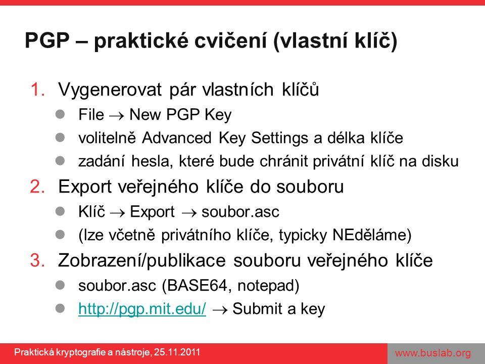 www.buslab.org Praktická kryptografie a nástroje, 25.11.2011 PGP – praktické cvičení (vlastní klíč) 1.Vygenerovat pár vlastních klíčů File  New PGP Key volitelně Advanced Key Settings a délka klíče zadání hesla, které bude chránit privátní klíč na disku 2.Export veřejného klíče do souboru Klíč  Export  soubor.asc (lze včetně privátního klíče, typicky NEděláme) 3.Zobrazení/publikace souboru veřejného klíče soubor.asc (BASE64, notepad) http://pgp.mit.edu/  Submit a key http://pgp.mit.edu/