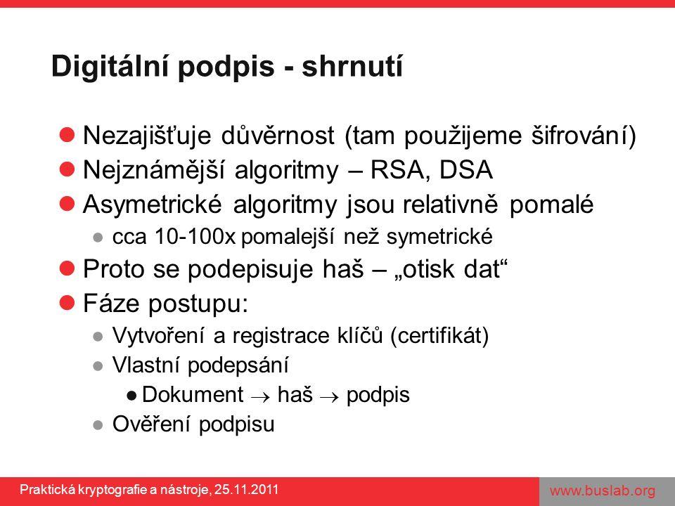 """www.buslab.org Praktická kryptografie a nástroje, 25.11.2011 Digitální podpis - shrnutí Nezajišťuje důvěrnost (tam použijeme šifrování) Nejznámější algoritmy – RSA, DSA Asymetrické algoritmy jsou relativně pomalé ●cca 10-100x pomalejší než symetrické Proto se podepisuje haš – """"otisk dat Fáze postupu: ●Vytvoření a registrace klíčů (certifikát) ●Vlastní podepsání ●Dokument  haš  podpis ●Ověření podpisu"""