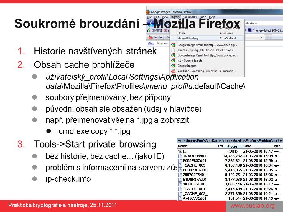 www.buslab.org Praktická kryptografie a nástroje, 25.11.2011 Soukromé brouzdání – Mozilla Firefox 1.Historie navštívených stránek 2.Obsah cache prohlížeče uživatelský_profil\Local Settings\Application data\Mozilla\Firefox\Profiles\jmeno_profilu.default\Cache\ soubory přejmenovány, bez přípony původní obsah ale obsažen (údaj v hlavičce) např.