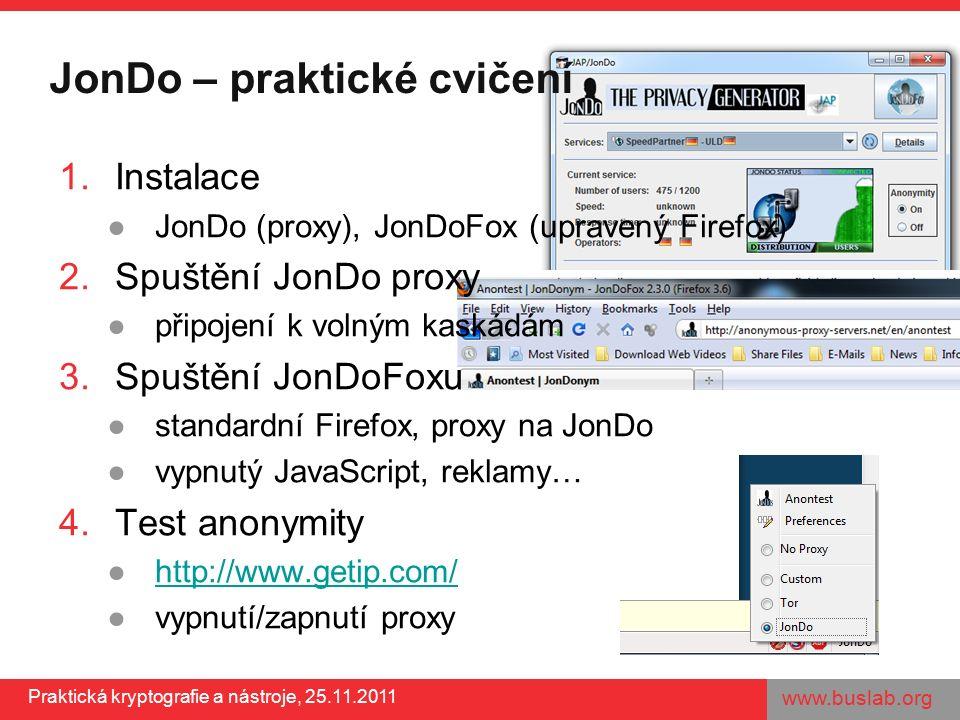 www.buslab.org Praktická kryptografie a nástroje, 25.11.2011 JonDo – praktické cvičení 1.Instalace ●JonDo (proxy), JonDoFox (upravený Firefox) 2.Spuštění JonDo proxy ●připojení k volným kaskádám 3.Spuštění JonDoFoxu ●standardní Firefox, proxy na JonDo ●vypnutý JavaScript, reklamy… 4.Test anonymity ●http://www.getip.com/http://www.getip.com/ ●vypnutí/zapnutí proxy