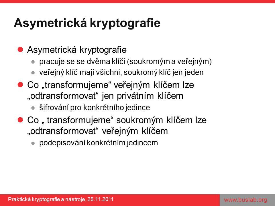 """www.buslab.org Praktická kryptografie a nástroje, 25.11.2011 Asymetrická kryptografie ●pracuje se se dvěma klíči (soukromým a veřejným) ●veřejný klíč mají všichni, soukromý klíč jen jeden Co """"transformujeme veřejným klíčem lze """"odtransformovat jen privátním klíčem ●šifrování pro konkrétního jedince Co """" transformujeme soukromým klíčem lze """"odtransformovat veřejným klíčem ●podepisování konkrétním jedincem"""