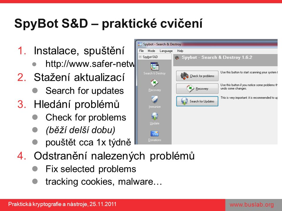 www.buslab.org Praktická kryptografie a nástroje, 25.11.2011 SpyBot S&D – praktické cvičení 1.Instalace, spuštění ●http://www.safer-networking.org/ 2.