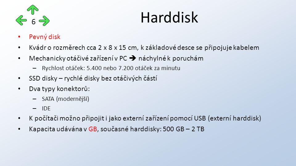 Harddisk Pevný disk Kvádr o rozměrech cca 2 x 8 x 15 cm, k základové desce se připojuje kabelem Mechanicky otáčivé zařízení v PC  náchylné k poruchám – Rychlost otáček: 5.400 nebo 7.200 otáček za minutu SSD disky – rychlé disky bez otáčivých částí Dva typy konektorů: – SATA (modernější) – IDE K počítači možno připojit i jako externí zařízení pomocí USB (externí harddisk) Kapacita udávána v GB, současné harddisky: 500 GB – 2 TB 6