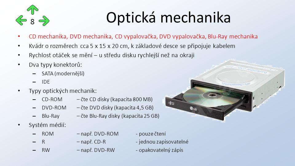CD mechanika, DVD mechanika, CD vypalovačka, DVD vypalovačka, Blu-Ray mechanika Kvádr o rozměrech cca 5 x 15 x 20 cm, k základové desce se připojuje kabelem Rychlost otáček se mění – u středu disku rychlejší než na okraji Dva typy konektorů: – SATA (modernější) – IDE Typy optických mechanik: – CD-ROM – čte CD disky (kapacita 800 MB) – DVD-ROM – čte DVD disky (kapacita 4,5 GB) – Blu-Ray – čte Blu-Ray disky (kapacita 25 GB) Systém médií: – ROM – např.