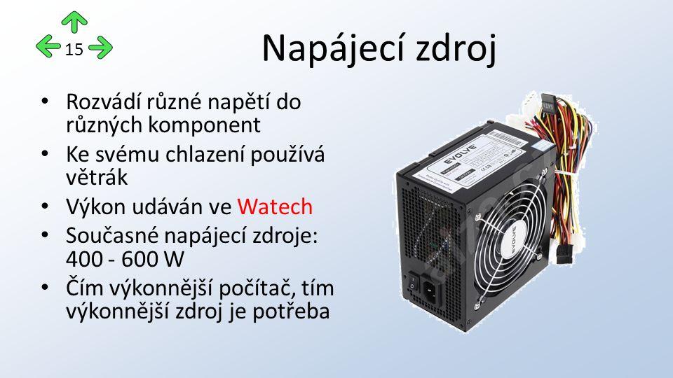 Napájecí zdroj Rozvádí různé napětí do různých komponent Ke svému chlazení používá větrák Výkon udáván ve Watech Současné napájecí zdroje: 400 - 600 W Čím výkonnější počítač, tím výkonnější zdroj je potřeba 15