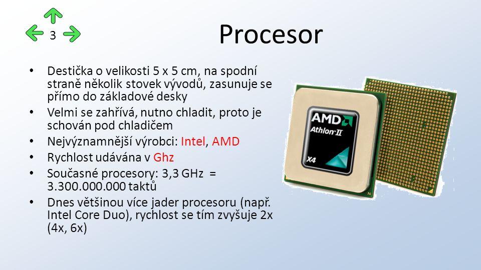 Procesor Destička o velikosti 5 x 5 cm, na spodní straně několik stovek vývodů, zasunuje se přímo do základové desky Velmi se zahřívá, nutno chladit, proto je schován pod chladičem Nejvýznamnější výrobci: Intel, AMD Rychlost udávána v Ghz Současné procesory: 3,3 GHz = 3.300.000.000 taktů Dnes většinou více jader procesoru (např.