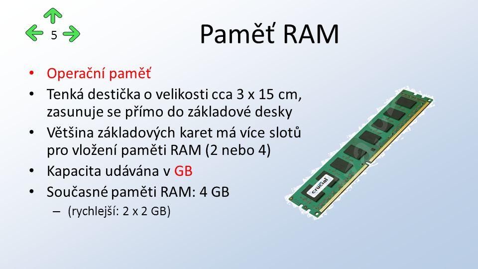 Paměť RAM Operační paměť Tenká destička o velikosti cca 3 x 15 cm, zasunuje se přímo do základové desky Většina základových karet má více slotů pro vložení paměti RAM (2 nebo 4) Kapacita udávána v GB Současné paměti RAM: 4 GB – (rychlejší: 2 x 2 GB) 5