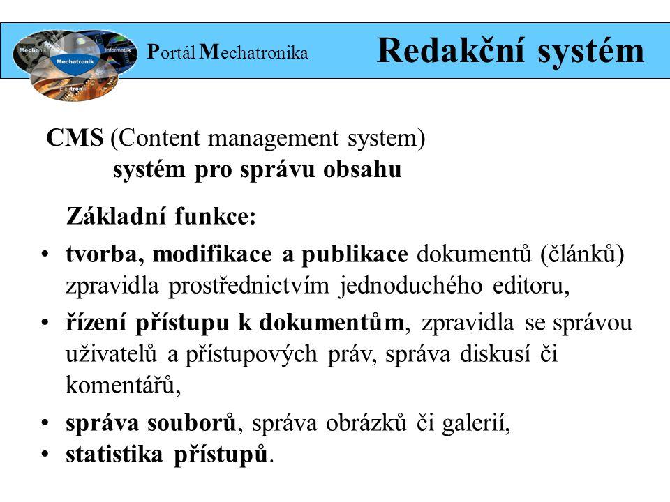 P ortál M echatronika Redakční systém Základní funkce: tvorba, modifikace a publikace dokumentů (článků) zpravidla prostřednictvím jednoduchého editoru, řízení přístupu k dokumentům, zpravidla se správou uživatelů a přístupových práv, správa diskusí či komentářů, správa souborů, správa obrázků či galerií, statistika přístupů.