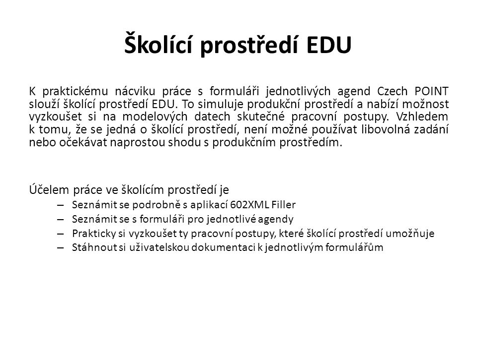 Školící prostředí EDU K praktickému nácviku práce s formuláři jednotlivých agend Czech POINT slouží školící prostředí EDU. To simuluje produkční prost