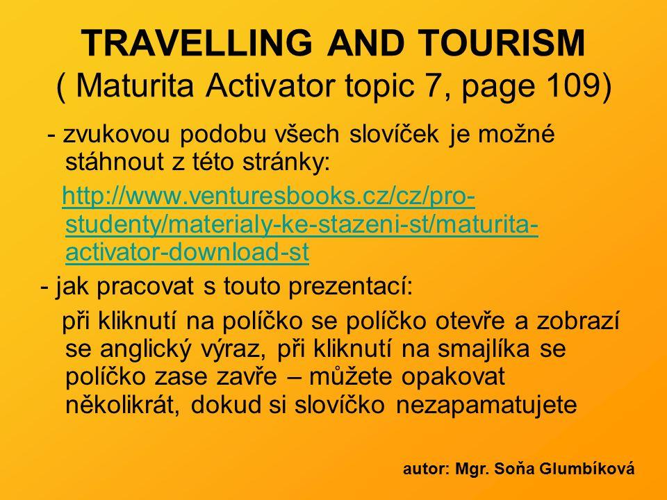 TRAVELLING AND TOURISM ( Maturita Activator topic 7, page 109) - zvukovou podobu všech slovíček je možné stáhnout z této stránky: http://www.venturesb