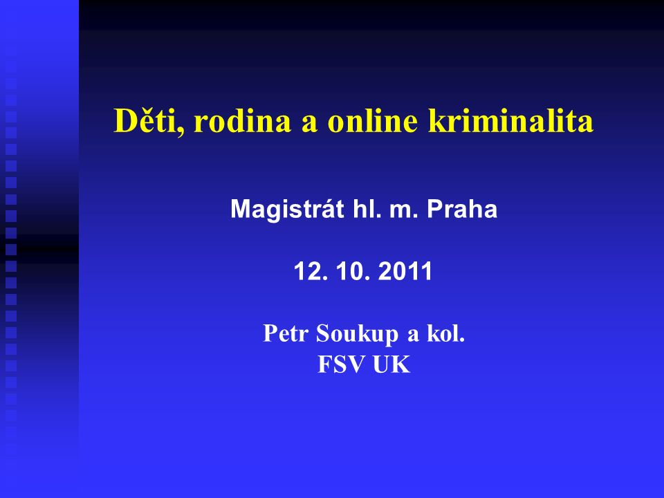 Děti, rodina a online kriminalita Magistrát hl. m. Praha 12. 10. 2011 Petr Soukup a kol. FSV UK