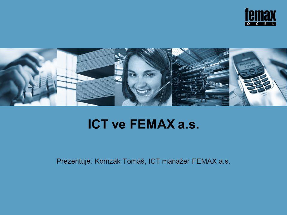 Prezentuje: Komzák Tomáš, ICT manažer FEMAX a.s. ICT ve FEMAX a.s.