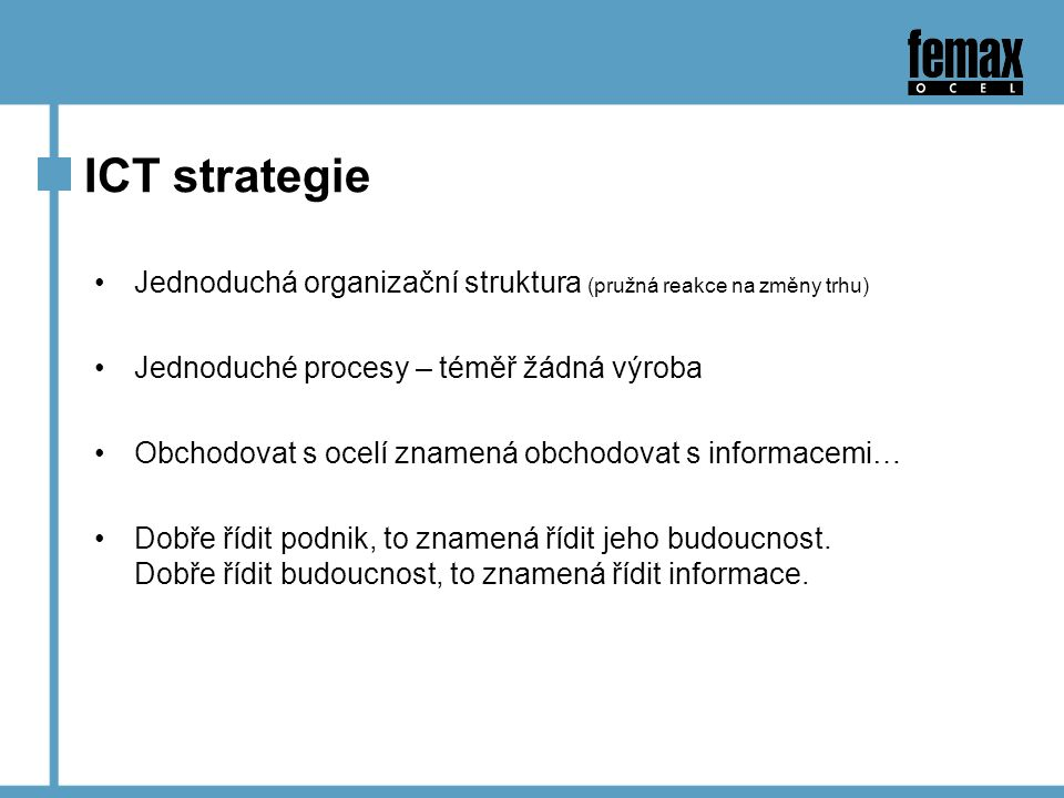 ICT strategie Jednoduchá organizační struktura (pružná reakce na změny trhu) Jednoduché procesy – téměř žádná výroba Obchodovat s ocelí znamená obchodovat s informacemi… Dobře řídit podnik, to znamená řídit jeho budoucnost.