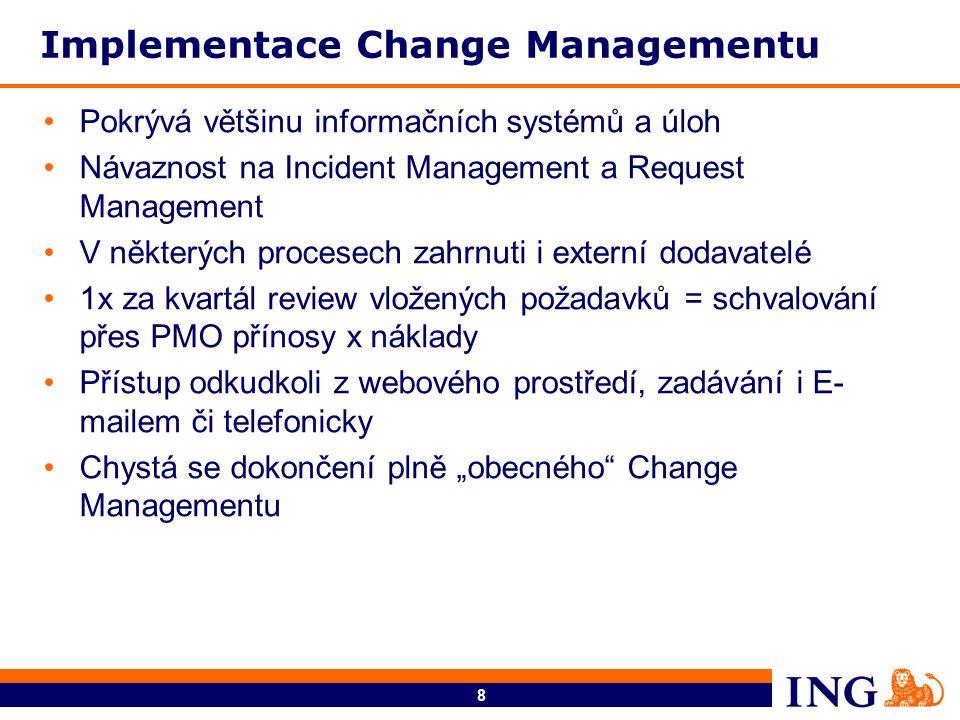 """8 Implementace Change Managementu Pokrývá většinu informačních systémů a úloh Návaznost na Incident Management a Request Management V některých procesech zahrnuti i externí dodavatelé 1x za kvartál review vložených požadavků = schvalování přes PMO přínosy x náklady Přístup odkudkoli z webového prostředí, zadávání i E- mailem či telefonicky Chystá se dokončení plně """"obecného Change Managementu"""