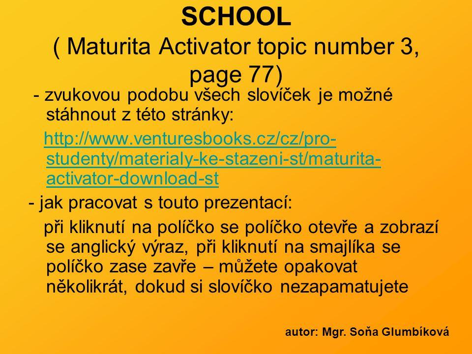 SCHOOL ( Maturita Activator topic number 3, page 77) - zvukovou podobu všech slovíček je možné stáhnout z této stránky: http://www.venturesbooks.cz/cz/pro- studenty/materialy-ke-stazeni-st/maturita- activator-download-sthttp://www.venturesbooks.cz/cz/pro- studenty/materialy-ke-stazeni-st/maturita- activator-download-st - jak pracovat s touto prezentací: při kliknutí na políčko se políčko otevře a zobrazí se anglický výraz, při kliknutí na smajlíka se políčko zase zavře – můžete opakovat několikrát, dokud si slovíčko nezapamatujete autor: Mgr.