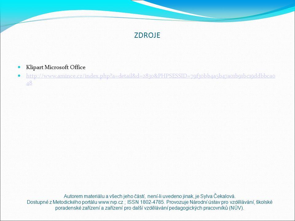 ZDROJE Klipart Microsoft Office http://www.amince.cz/index.php a=detail&d=2830&PHPSESSID=79f30bb4a5b47a01b91bc19ddbbca0 48 http://www.amince.cz/index.php a=detail&d=2830&PHPSESSID=79f30bb4a5b47a01b91bc19ddbbca0 48 Autorem materiálu a všech jeho částí, není-li uvedeno jinak, je Sylva Čekalová.