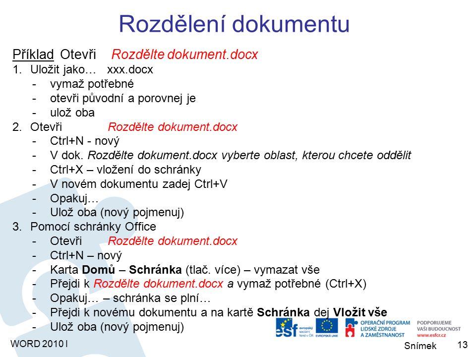 Snímek WORD 2010 I Rozdělení dokumentu Příklad Otevři Rozdělte dokument.docx 1.Uložit jako… xxx.docx -vymaž potřebné -otevři původní a porovnej je -ulož oba 2.Otevři Rozdělte dokument.docx -Ctrl+N - nový -V dok.