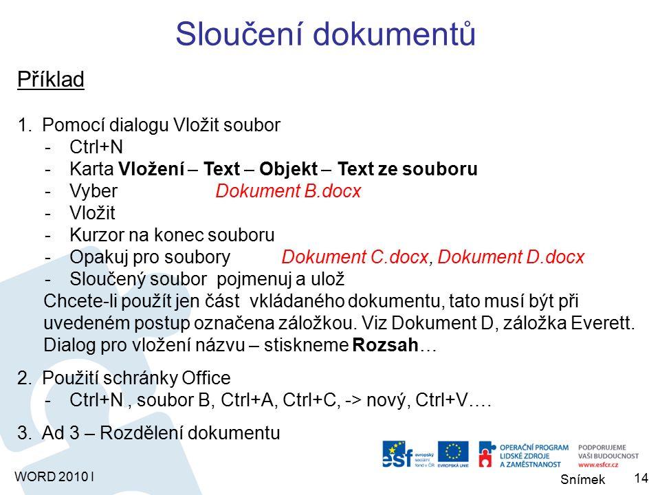 Snímek WORD 2010 I Sloučení dokumentů Příklad 1.Pomocí dialogu Vložit soubor -Ctrl+N -Karta Vložení – Text – Objekt – Text ze souboru -Vyber Dokument B.docx -Vložit -Kurzor na konec souboru -Opakuj pro souboryDokument C.docx, Dokument D.docx -Sloučený soubor pojmenuj a ulož Chcete-li použít jen část vkládaného dokumentu, tato musí být při uvedeném postup označena záložkou.