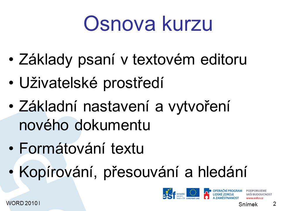 WORD 2010 I Osnova kurzu Základy psaní v textovém editoru Uživatelské prostředí Základní nastavení a vytvoření nového dokumentu Formátování textu Kopírování, přesouvání a hledání 2