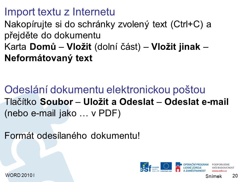 Snímek WORD 2010 I Import textu z Internetu Nakopírujte si do schránky zvolený text (Ctrl+C) a přejděte do dokumentu Karta Domů – Vložit (dolní část) – Vložit jinak – Neformátovaný text Odeslání dokumentu elektronickou poštou Tlačítko Soubor – Uložit a Odeslat – Odeslat e-mail (nebo e-mail jako … v PDF) Formát odesílaného dokumentu.