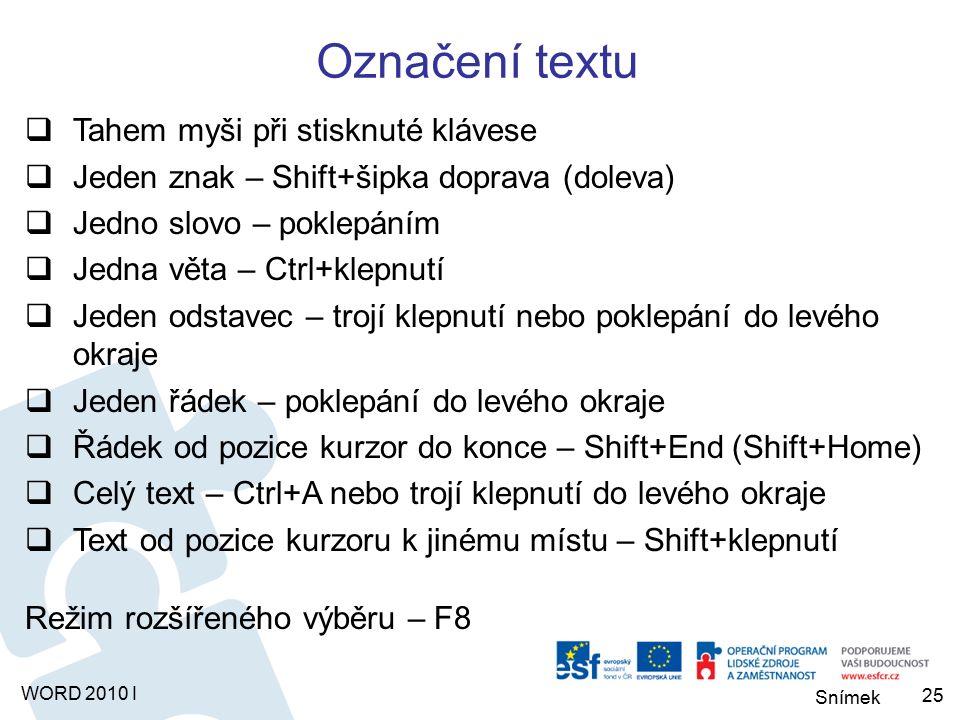 Snímek WORD 2010 I Označení textu  Tahem myši při stisknuté klávese  Jeden znak – Shift+šipka doprava (doleva)  Jedno slovo – poklepáním  Jedna věta – Ctrl+klepnutí  Jeden odstavec – trojí klepnutí nebo poklepání do levého okraje  Jeden řádek – poklepání do levého okraje  Řádek od pozice kurzor do konce – Shift+End (Shift+Home)  Celý text – Ctrl+A nebo trojí klepnutí do levého okraje  Text od pozice kurzoru k jinému místu – Shift+klepnutí Režim rozšířeného výběru – F8 25